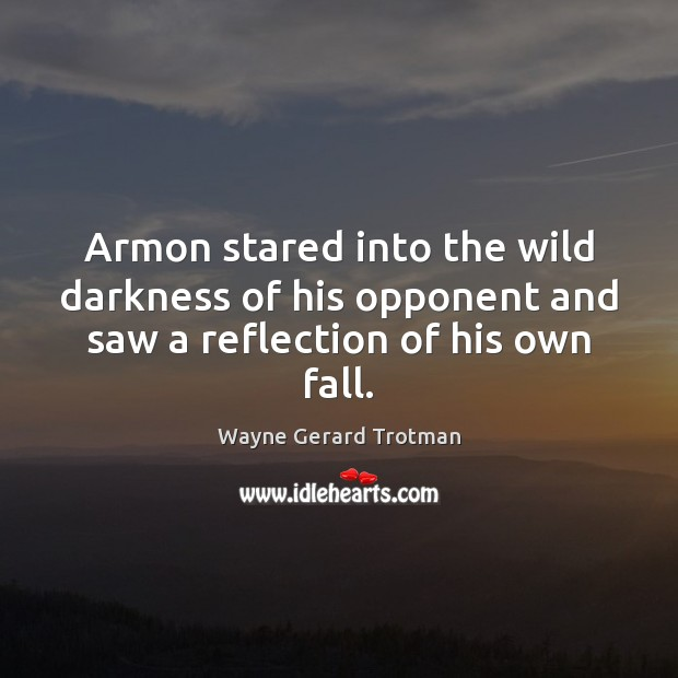 Armon stared into the wild darkness of his opponent and saw a reflection of his own fall. Wayne Gerard Trotman Picture Quote