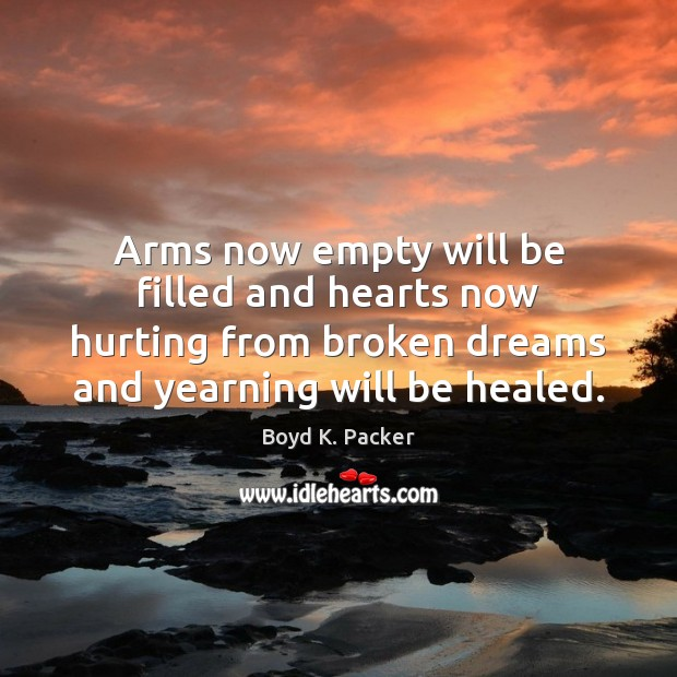 Arms now empty will be filled and hearts now hurting from broken Boyd K. Packer Picture Quote