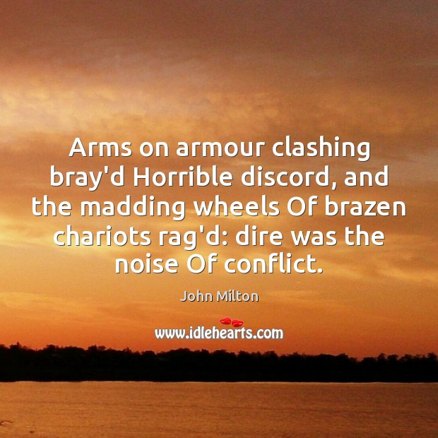 Image, Arms on armour clashing bray'd Horrible discord, and the madding wheels Of