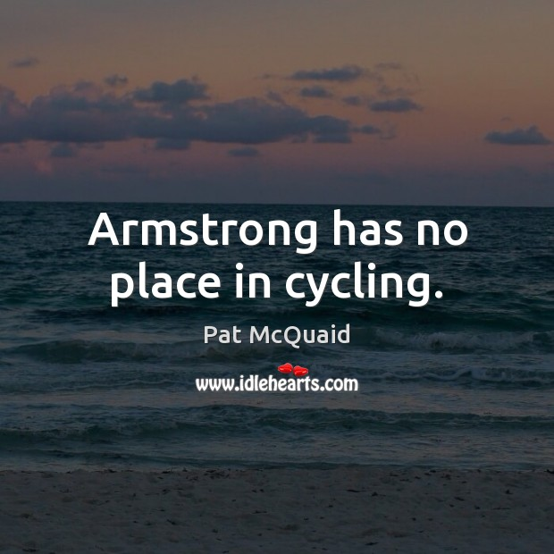 Armstrong has no place in cycling. Image