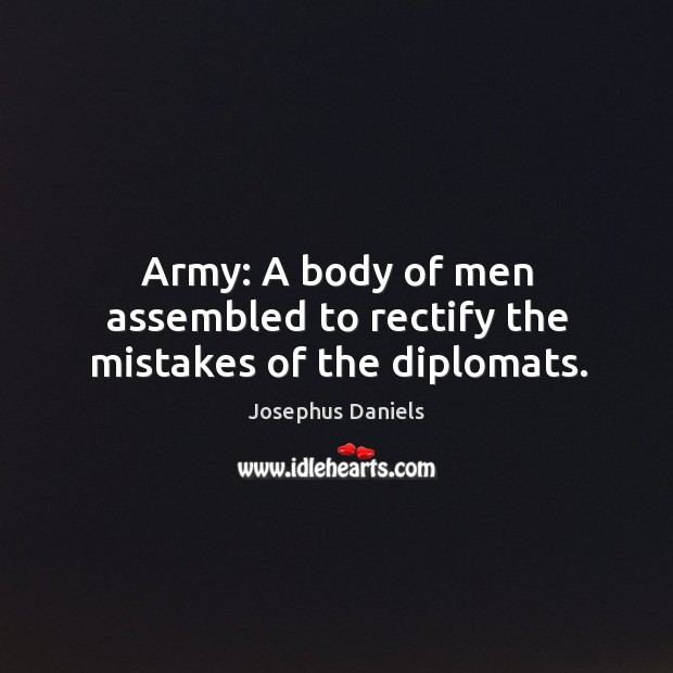 Army: a body of men assembled to rectify the mistakes of the diplomats. Image