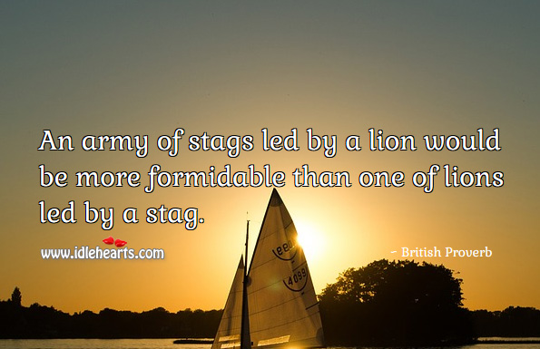 An army of stags led by a lion would be more formidable than one of lions led by a stag. British Proverbs Image