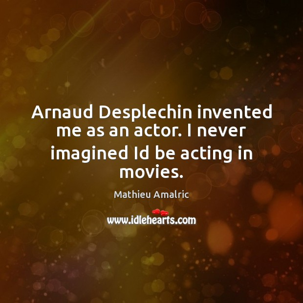 Image, Arnaud Desplechin invented me as an actor. I never imagined Id be acting in movies.