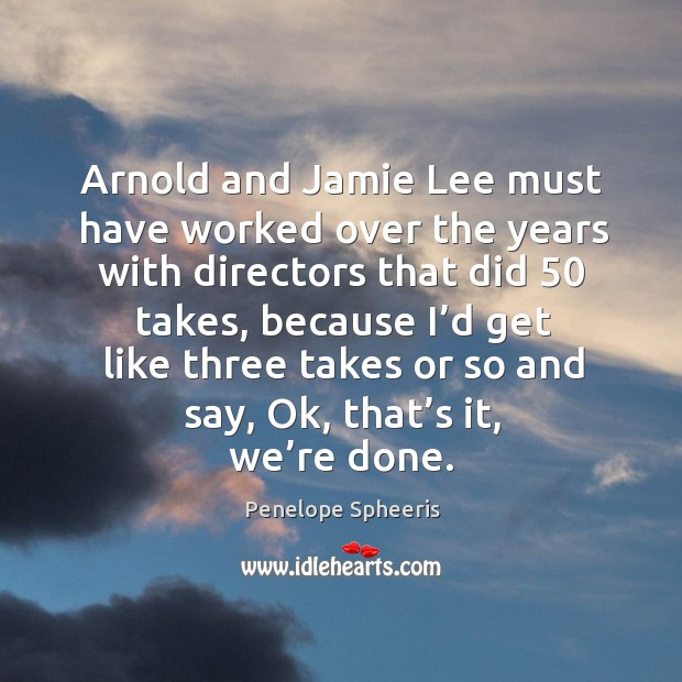Arnold and jamie lee must have worked over the years with directors that did 50 takes Penelope Spheeris Picture Quote