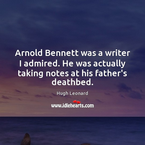 Image, Arnold Bennett was a writer I admired. He was actually taking notes