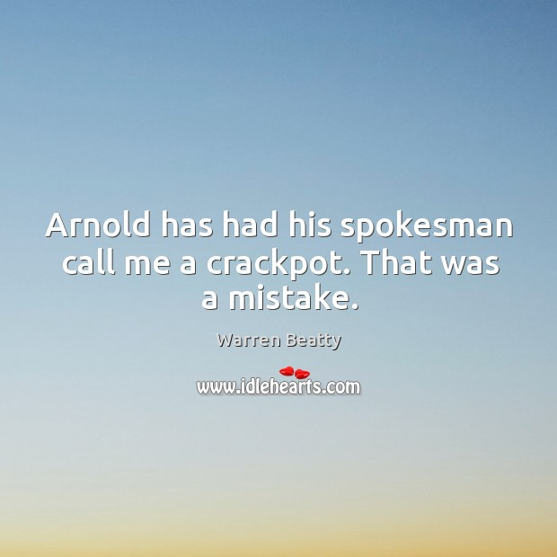 Arnold has had his spokesman call me a crackpot. That was a mistake. Image