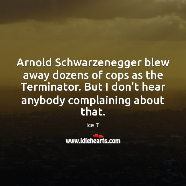 Arnold Schwarzenegger blew away dozens of cops as the Terminator. But I Ice T Picture Quote