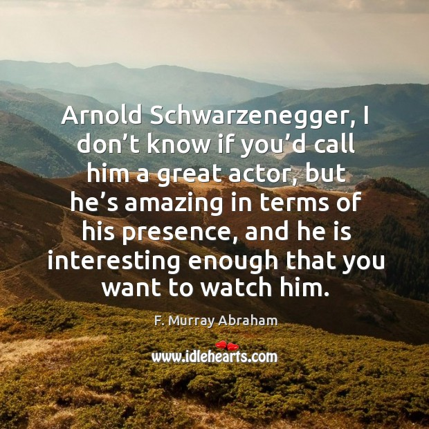 Arnold schwarzenegger, I don't know if you'd call him a great actor, but he's amazing in Image