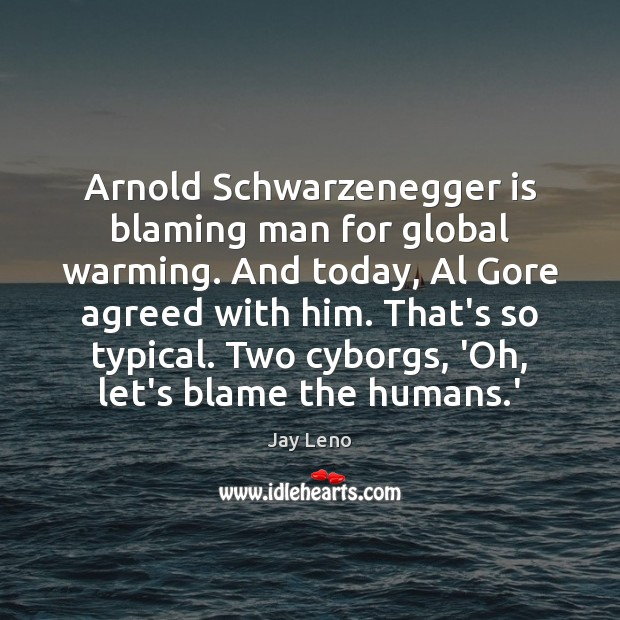 Image, Arnold Schwarzenegger is blaming man for global warming. And today, Al Gore
