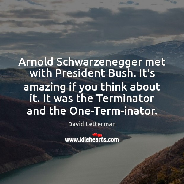 Image, Arnold Schwarzenegger met with President Bush. It's amazing if you think about