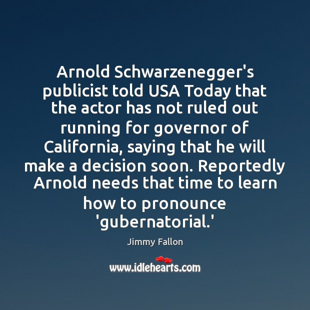 Arnold Schwarzenegger's publicist told USA Today that the actor has not ruled Jimmy Fallon Picture Quote