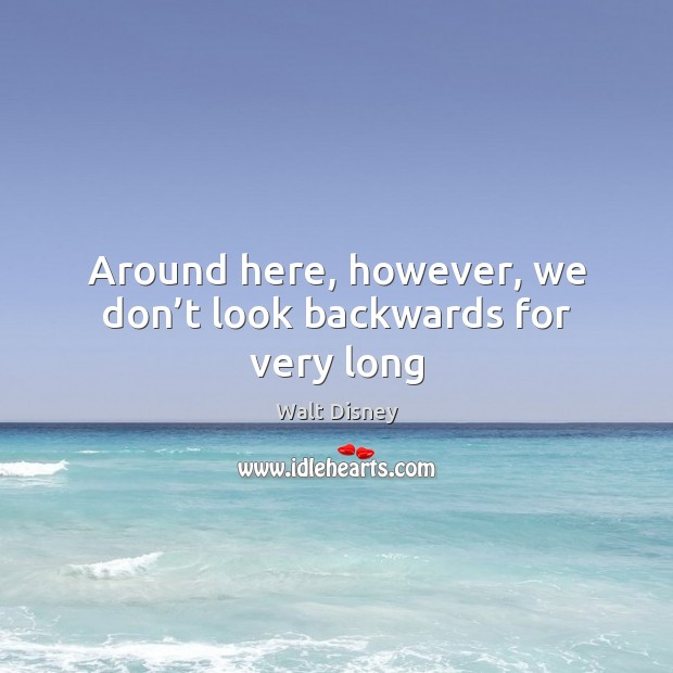 Image, Around here, however, we don't look backwards for very long