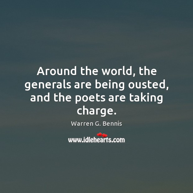 Around the world, the generals are being ousted, and the poets are taking charge. Warren G. Bennis Picture Quote