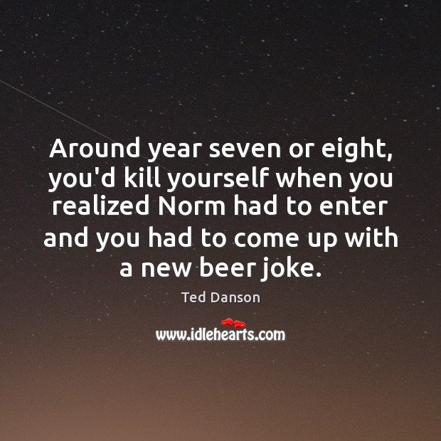 Ted Danson Picture Quote image saying: Around year seven or eight, you'd kill yourself when you realized Norm