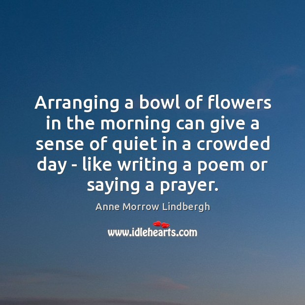 Arranging a bowl of flowers in the morning can give a sense Anne Morrow Lindbergh Picture Quote