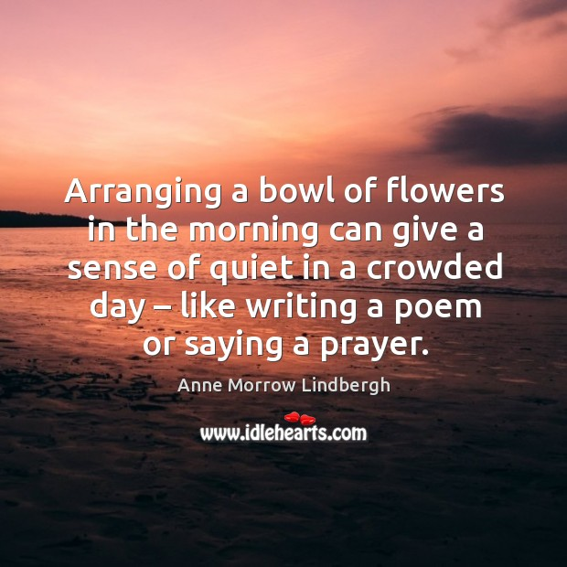 Arranging a bowl of flowers in the morning can give a sense of quiet in a crowded day – like writing a poem or saying a prayer. Image