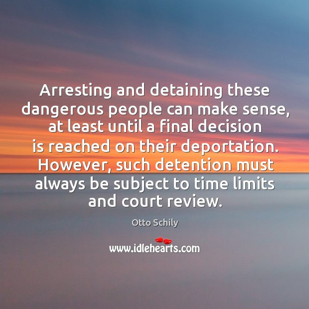 Arresting and detaining these dangerous people can make sense, at least until a final decision is reached on their deportation. Otto Schily Picture Quote