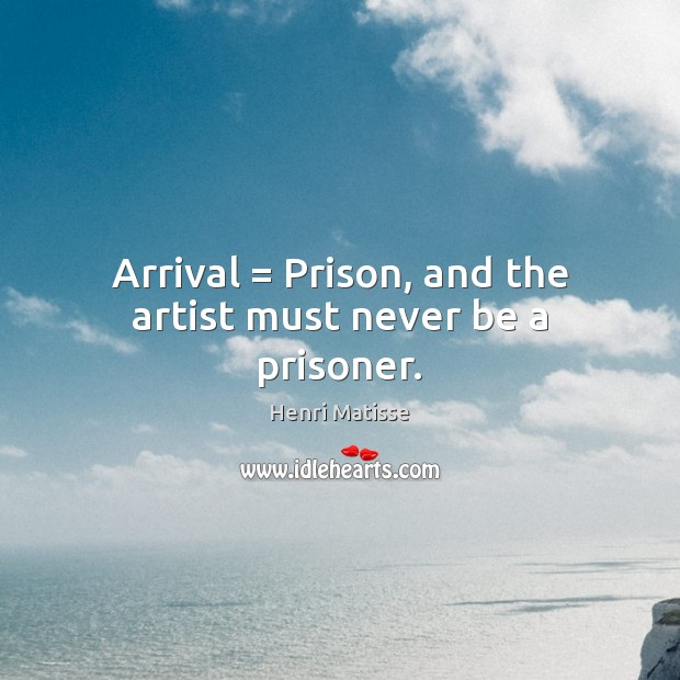 Arrival = Prison, and the artist must never be a prisoner. Henri Matisse Picture Quote