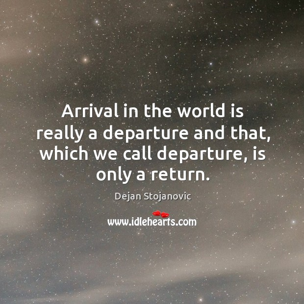 Arrival in the world is really a departure and that, which we Image
