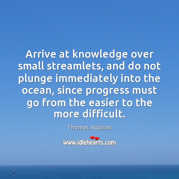 Arrive at knowledge over small streamlets, and do not plunge immediately into Image