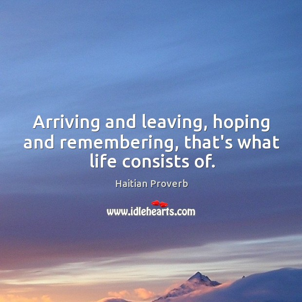 Arriving and leaving, hoping and remembering, that's what life consists of. Haitian Proverbs Image