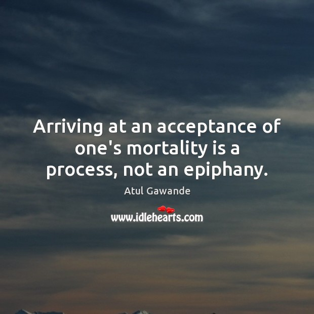 Arriving at an acceptance of one's mortality is a process, not an epiphany. Atul Gawande Picture Quote