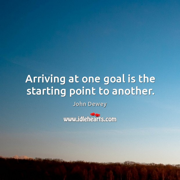 Arriving at one goal is the starting point to another. Image