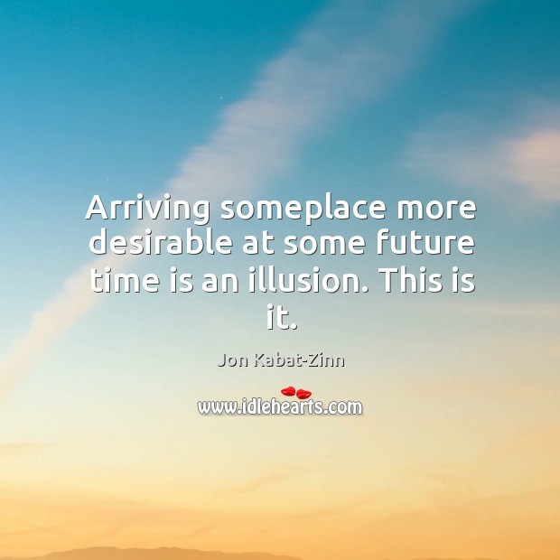 Image about Arriving someplace more desirable at some future time is an illusion. This is it.