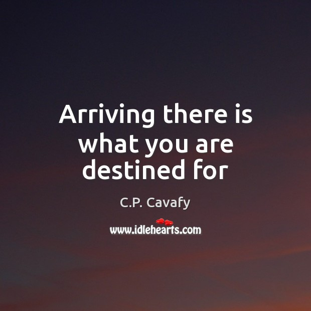 Arriving there is what you are destined for C.P. Cavafy Picture Quote
