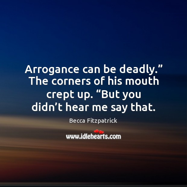 """Arrogance can be deadly."""" The corners of his mouth crept up. """"But Becca Fitzpatrick Picture Quote"""