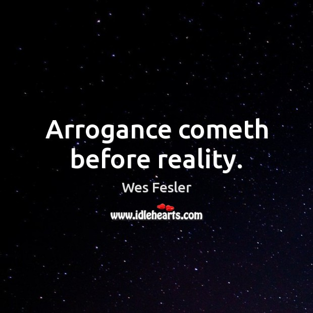 Arrogance cometh before reality. Wes Fesler Picture Quote