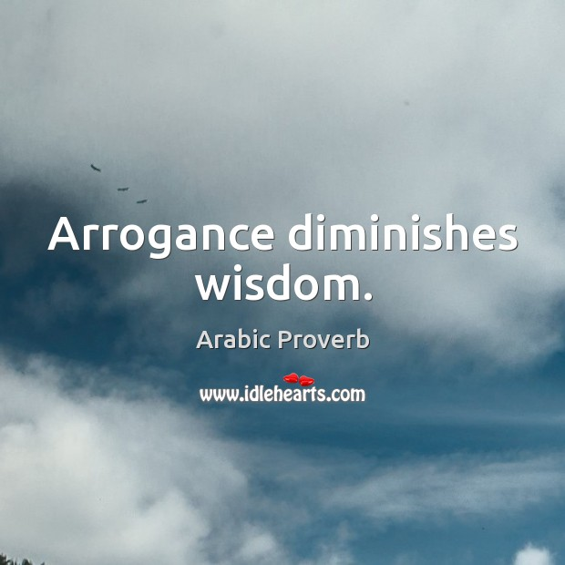 Arrogance diminishes wisdom. Image