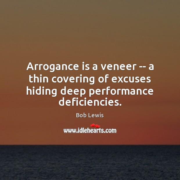 Arrogance is a veneer — a thin covering of excuses hiding deep performance deficiencies. Image