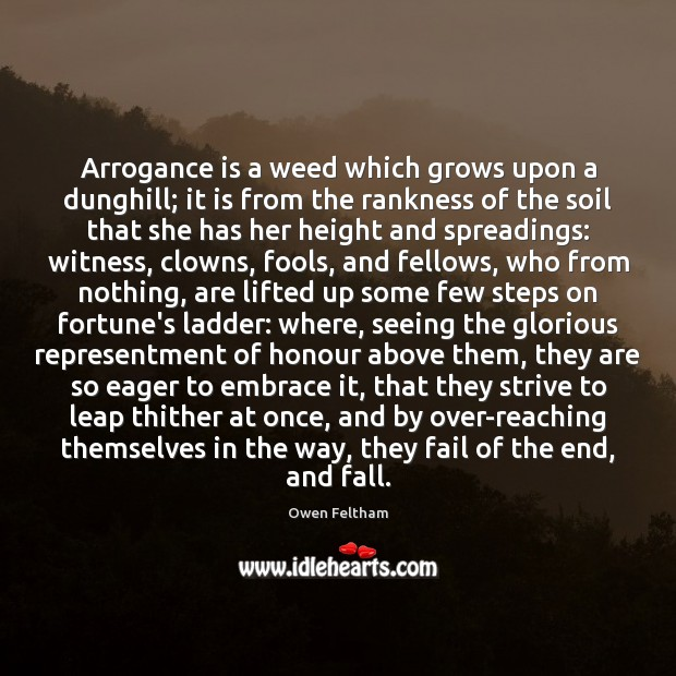 Arrogance is a weed which grows upon a dunghill; it is from Owen Feltham Picture Quote