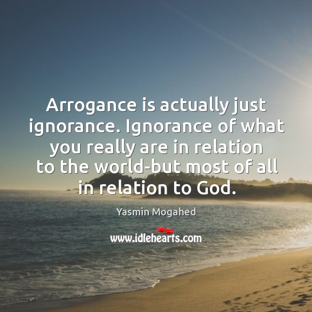 Image, Arrogance is actually just ignorance. Ignorance of what you really are in
