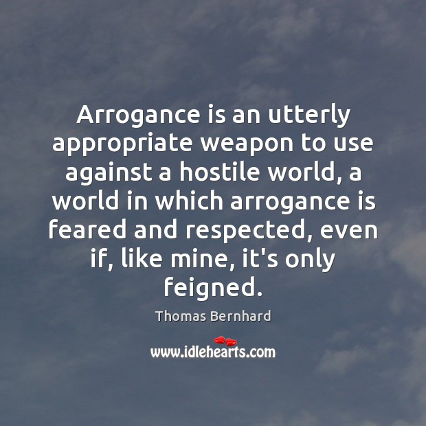 Image, Arrogance is an utterly appropriate weapon to use against a hostile world,