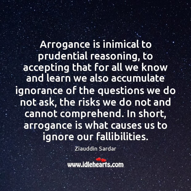 Image, Arrogance is inimical to prudential reasoning, to accepting that for all we
