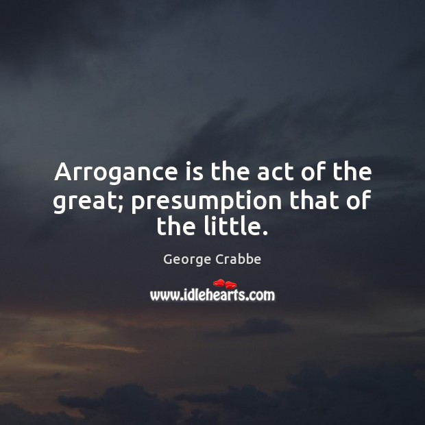Arrogance is the act of the great; presumption that of the little. George Crabbe Picture Quote