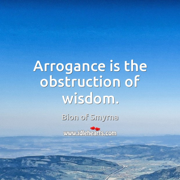 Arrogance is the obstruction of wisdom. Image