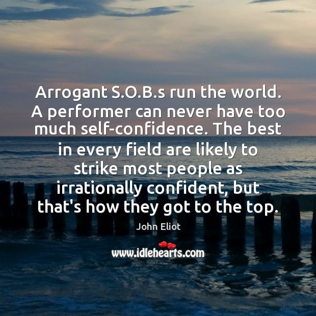 Arrogant S.O.B.s run the world. A performer can never Image