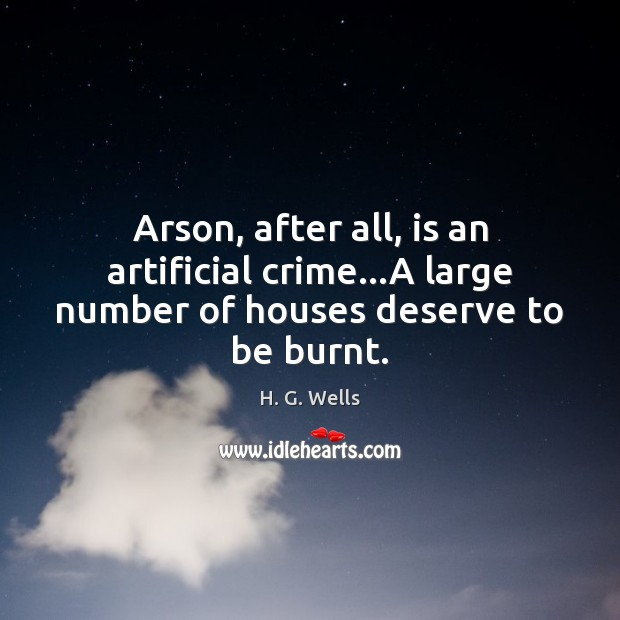 Image, Arson, after all, is an artificial crime…A large number of houses deserve to be burnt.