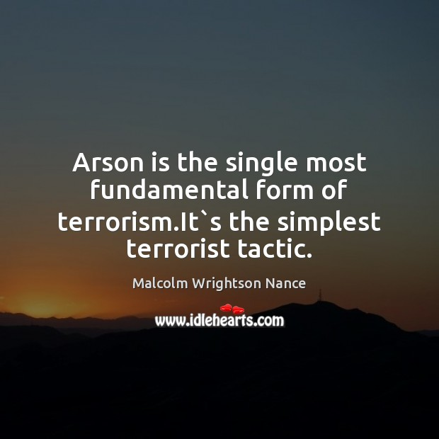 Arson is the single most fundamental form of terrorism.It`s the simplest terrorist tactic. Image