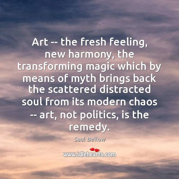 Art — the fresh feeling, new harmony, the transforming magic which by Saul Bellow Picture Quote