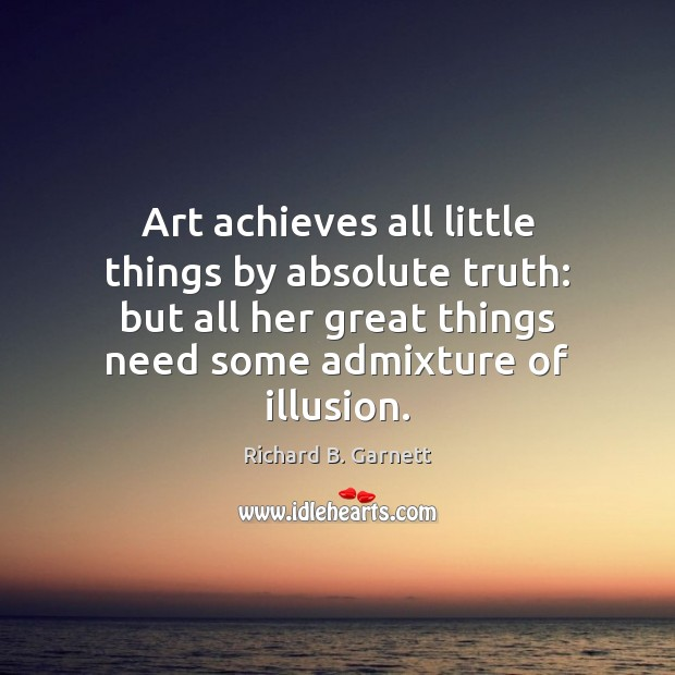 Image, Art achieves all little things by absolute truth: but all her great