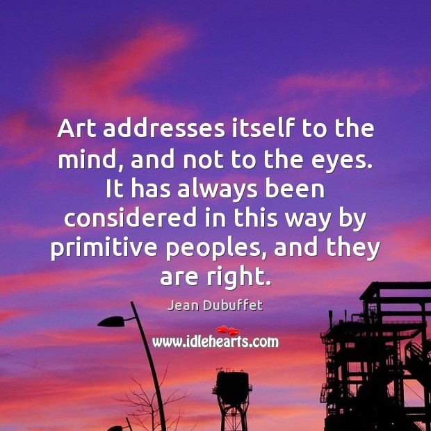 Art addresses itself to the mind, and not to the eyes. It Jean Dubuffet Picture Quote