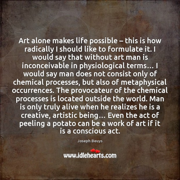 Art alone makes life possible – this is how radically I should like Joseph Beuys Picture Quote