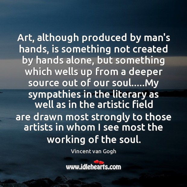 Art, although produced by man's hands, is something not created by hands Vincent van Gogh Picture Quote