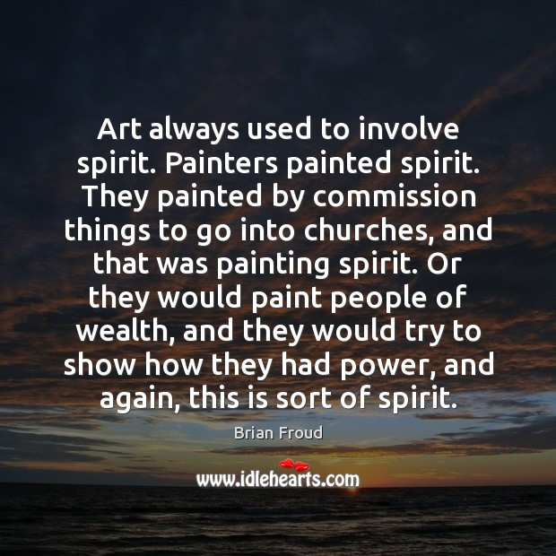 Art always used to involve spirit. Painters painted spirit. They painted by Image