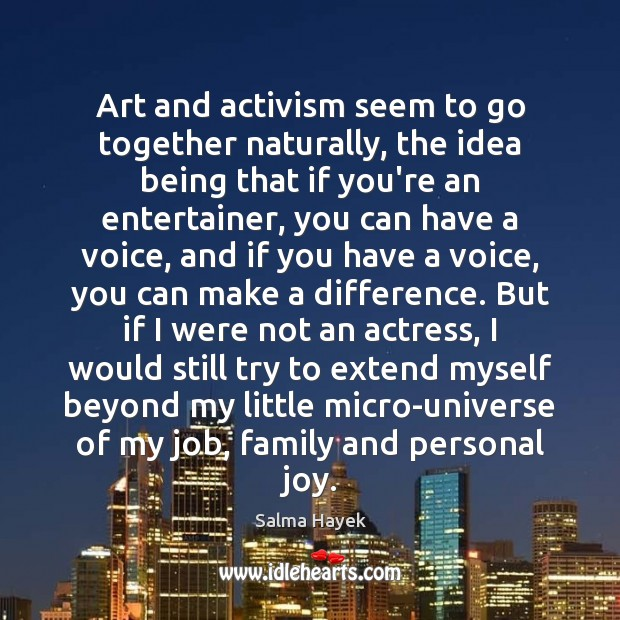 Art and activism seem to go together naturally, the idea being that Salma Hayek Picture Quote