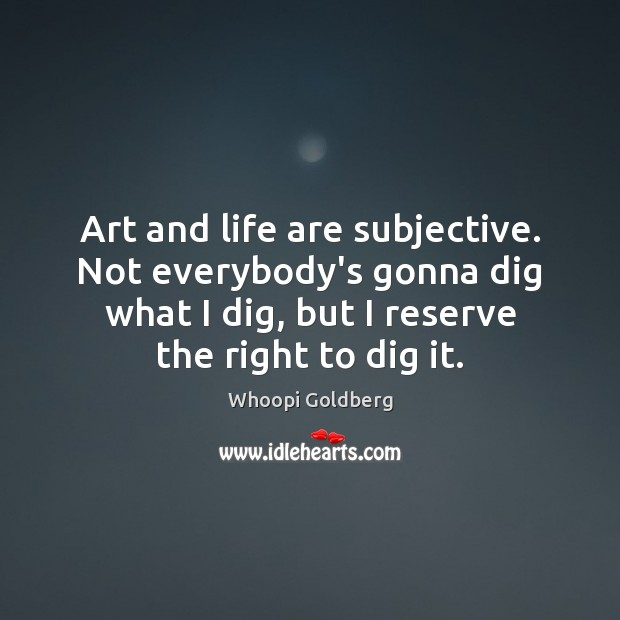 Art and life are subjective. Not everybody's gonna dig what I dig, Image